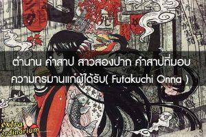 เจาะลึกตำนาน คำสาป สาวสองปาก คำสาปที่มอบความทรมานแก่ผู้ได้รับ( Futakuchi Onna )