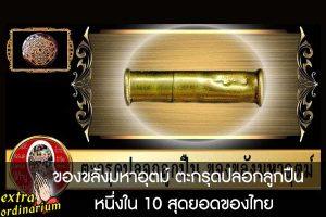 ของขลังมหาอุตม์ ตะกรุดปลอกลูกปืน หนึ่งใน 10 สุดยอดของไทย