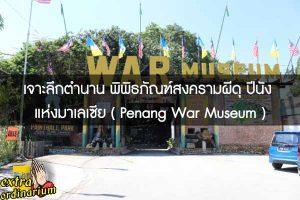เจาะลึกตำนาน พิพิธภัณฑ์สงครามผีดุ ปีนัง แห่งมาเลเซีย ( Penang War Museum )